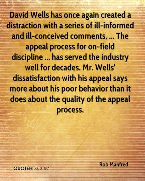 Rob Manfred  - David Wells has once again created a distraction with a series of ill-informed and ill-conceived comments, ... The appeal process for on-field discipline ... has served the industry well for decades. Mr. Wells' dissatisfaction with his appeal says more about his poor behavior than it does about the quality of the appeal process.