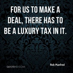 Rob Manfred  - For us to make a deal, there has to be a luxury tax in it.