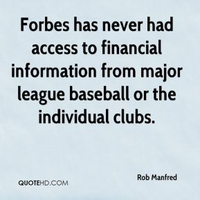 Rob Manfred  - Forbes has never had access to financial information from major league baseball or the individual clubs.