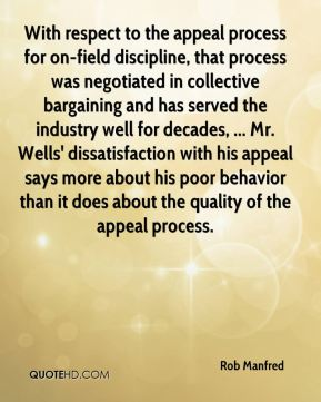 Rob Manfred  - With respect to the appeal process for on-field discipline, that process was negotiated in collective bargaining and has served the industry well for decades, ... Mr. Wells' dissatisfaction with his appeal says more about his poor behavior than it does about the quality of the appeal process.