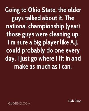 Rob Sims  - Going to Ohio State, the older guys talked about it. The national championship (year) those guys were cleaning up. I'm sure a big player like A.J. could probably do one every day. I just go where I fit in and make as much as I can.