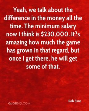 Rob Sims  - Yeah, we talk about the difference in the money all the time. The minimum salary now I think is $230,000. It?s amazing how much the game has grown in that regard, but once I get there, he will get some of that.