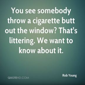 Rob Young  - You see somebody throw a cigarette butt out the window? That's littering. We want to know about it.
