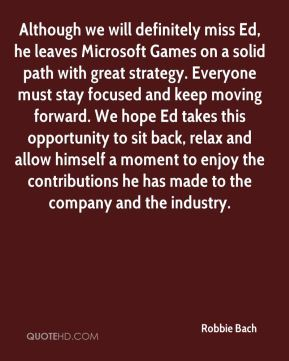 Robbie Bach  - Although we will definitely miss Ed, he leaves Microsoft Games on a solid path with great strategy. Everyone must stay focused and keep moving forward. We hope Ed takes this opportunity to sit back, relax and allow himself a moment to enjoy the contributions he has made to the company and the industry.