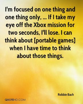 I'm focused on one thing and one thing only, ... If I take my eye off the Xbox mission for two seconds, I'll lose. I can think about [portable games] when I have time to think about those things.