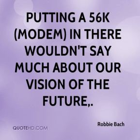 Robbie Bach  - Putting a 56K (modem) in there wouldn't say much about our vision of the future.
