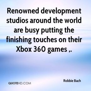 Robbie Bach  - Renowned development studios around the world are busy putting the finishing touches on their Xbox 360 games .