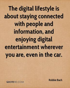 Robbie Bach  - The digital lifestyle is about staying connected with people and information, and enjoying digital entertainment wherever you are, even in the car.