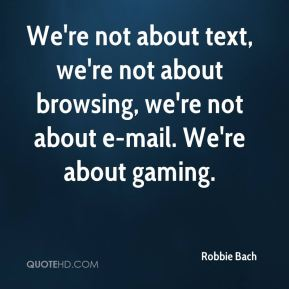 We're not about text, we're not about browsing, we're not about e-mail. We're about gaming.