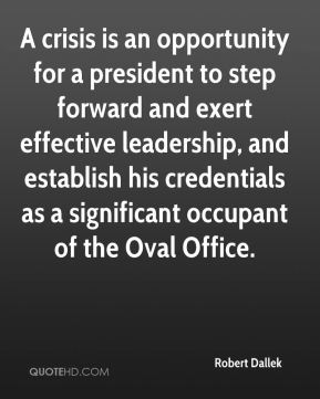 Robert Dallek  - A crisis is an opportunity for a president to step forward and exert effective leadership, and establish his credentials as a significant occupant of the Oval Office.