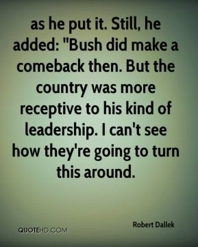 as he put it. Still, he added: ''Bush did make a comeback then. But the country was more receptive to his kind of leadership. I can't see how they're going to turn this around.