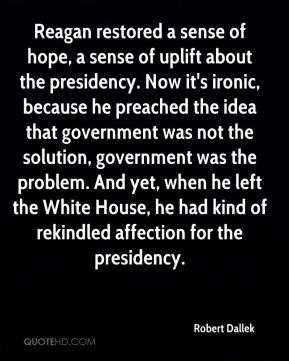 Reagan restored a sense of hope, a sense of uplift about the presidency. Now it's ironic, because he preached the idea that government was not the solution, government was the problem. And yet, when he left the White House, he had kind of rekindled affection for the presidency.