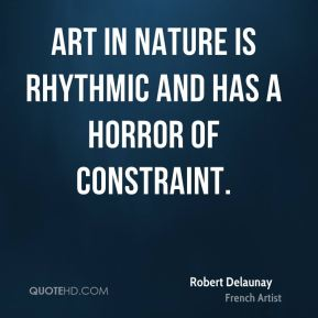 Robert Delaunay - Art in Nature is rhythmic and has a horror of constraint.