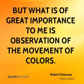 Robert Delaunay - But what is of great importance to me is observation of the movement of colors.