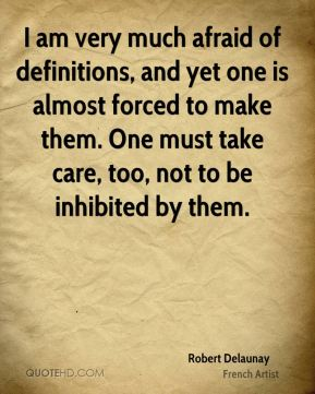 Robert Delaunay - I am very much afraid of definitions, and yet one is almost forced to make them. One must take care, too, not to be inhibited by them.
