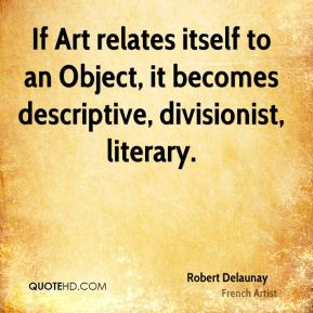 Robert Delaunay - If Art relates itself to an Object, it becomes descriptive, divisionist, literary.