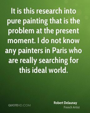 Robert Delaunay - It is this research into pure painting that is the problem at the present moment. I do not know any painters in Paris who are really searching for this ideal world.