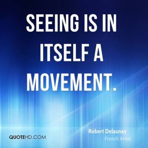 Robert Delaunay - Seeing is in itself a movement.
