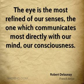 Robert Delaunay - The eye is the most refined of our senses, the one which communicates most directly with our mind, our consciousness.