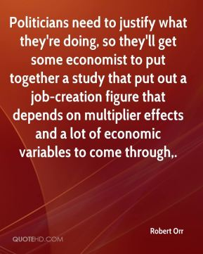 Politicians need to justify what they're doing, so they'll get some economist to put together a study that put out a job-creation figure that depends on multiplier effects and a lot of economic variables to come through.