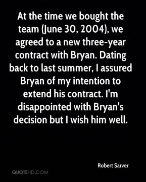 Robert Sarver  - At the time we bought the team (June 30, 2004), we agreed to a new three-year contract with Bryan. Dating back to last summer, I assured Bryan of my intention to extend his contract. I'm disappointed with Bryan's decision but I wish him well.