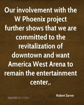 Robert Sarver  - Our involvement with the W Phoenix project further shows that we are committed to the revitalization of downtown and want America West Arena to remain the entertainment center.