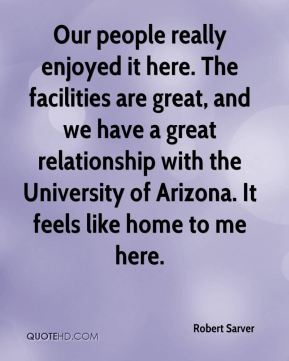 Our people really enjoyed it here. The facilities are great, and we have a great relationship with the University of Arizona. It feels like home to me here.