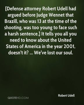 Robert Udell  - [Defense attorney Robert Udell had argued before Judge Wennet that Brazill, who was 13 at the time of the shooting, was too young to face such a harsh sentence.] It tells you all you need to know about the United States of America in the year 2001, doesn't it? ... We've lost our soul.