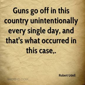 Robert Udell  - Guns go off in this country unintentionally every single day, and that's what occurred in this case.