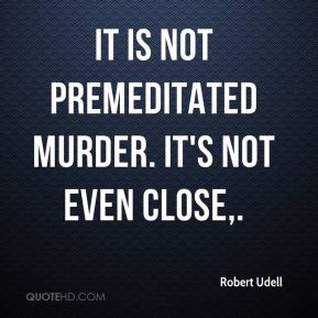 It is not premeditated murder. It's not even close.