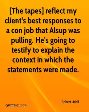 [The tapes] reflect my client's best responses to a con job that Alsup was pulling. He's going to testify to explain the context in which the statements were made.