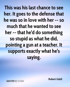 This was his last chance to see her. It goes to the defense that he was so in love with her -- so much that he wanted to see her -- that he'd do something so stupid as what he did, pointing a gun at a teacher. It supports exactly what he's saying.