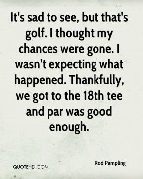 Rod Pampling  - It's sad to see, but that's golf. I thought my chances were gone. I wasn't expecting what happened. Thankfully, we got to the 18th tee and par was good enough.