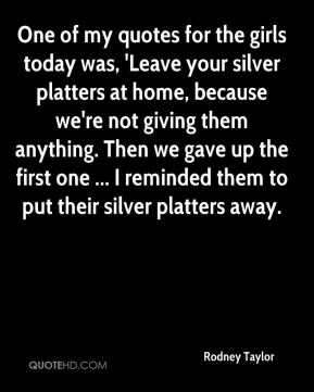 Rodney Taylor  - One of my quotes for the girls today was, 'Leave your silver platters at home, because we're not giving them anything. Then we gave up the first one ... I reminded them to put their silver platters away.