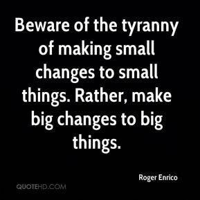Beware of the tyranny of making small changes to small things. Rather, make big changes to big things.