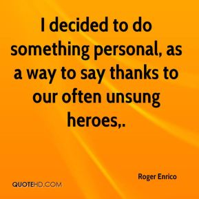 Roger Enrico  - I decided to do something personal, as a way to say thanks to our often unsung heroes.