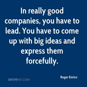 In really good companies, you have to lead. You have to come up with big ideas and express them forcefully.