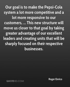 Our goal is to make the Pepsi-Cola system a lot more competitive and a lot more responsive to our customers, ... This new structure will move us closer to that goal by taking greater advantage of our excellent leaders and creating units that will be sharply focused on their respective businesses.