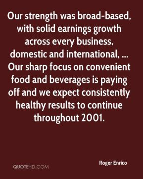 Roger Enrico  - Our strength was broad-based, with solid earnings growth across every business, domestic and international, ... Our sharp focus on convenient food and beverages is paying off and we expect consistently healthy results to continue throughout 2001.