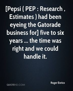 [Pepsi ( PEP : Research , Estimates ) had been eyeing the Gatorade business for] five to six years ... the time was right and we could handle it.