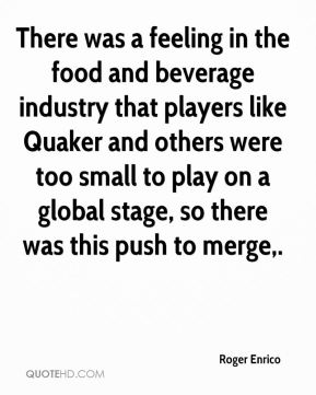 Roger Enrico  - There was a feeling in the food and beverage industry that players like Quaker and others were too small to play on a global stage, so there was this push to merge.