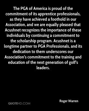 Roger Warren  - The PGA of America is proud of the commitment of its apprentice professionals, as they have achieved a foothold in our Association, and we are equally pleased that Acushnet recognizes the importance of these individuals by continuing a commitment to the scholarship program. Acushnet is a longtime partner to PGA Professionals, and its dedication to them underscores our Association's commitment to the training and education of the next generation of golf's leaders.