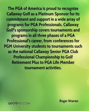 Roger Warren  - The PGA of America is proud to recognize Callaway Golf as a Platinum Sponsor for its commitment and support in a wide array of programs for PGA Professionals. Callaway Golf's sponsorship covers tournaments and programs in all three phases of a PGA Professional's career, from conferences for PGM University students to tournaments such as the national Callaway Senior PGA Club Professional Championship to Golf Retirement Plus to PGA Life Member tournament activities.