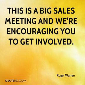 Roger Warren  - This is a big sales meeting and we're encouraging you to get involved.