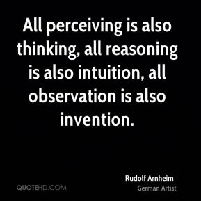 All perceiving is also thinking, all reasoning is also intuition, all observation is also invention.