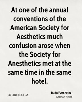 Rudolf Arnheim - At one of the annual conventions of the American Society for Aesthetics much confusion arose when the Society for Anesthetics met at the same time in the same hotel.
