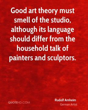 Rudolf Arnheim - Good art theory must smell of the studio, although its language should differ from the household talk of painters and sculptors.