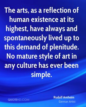 The arts, as a reflection of human existence at its highest, have always and spontaneously lived up to this demand of plenitude. No mature style of art in any culture has ever been simple.