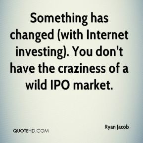 Ryan Jacob  - Something has changed (with Internet investing). You don't have the craziness of a wild IPO market.