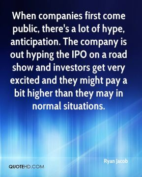 When companies first come public, there's a lot of hype, anticipation. The company is out hyping the IPO on a road show and investors get very excited and they might pay a bit higher than they may in normal situations.